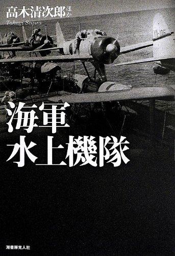 海軍水上機隊―体験で綴る下駄ばき機の発達変遷と戦場の実相