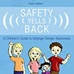 Safety Yells Back: A Children's Guide to Stranger Danger Awareness | Fran Sutton