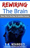 Rewiring The Brain: How This Is The Key To Limitless Success