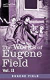 The Works of Eugene Field Vol. II: A Little Book of Profitable Tales by Eugene Field