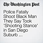 Police Fatally Shoot Black Man They Say Took 'Shooting Stance' in San Diego Suburb, Sparking Protests | Tony Perry,Travis M. Andrews,Mark Berman