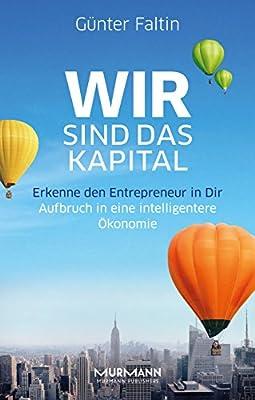 Wir sind das Kapital. Erkenne den Entrepreneur in Dir. Aufbruch in eine intelligentere Ökonomie
