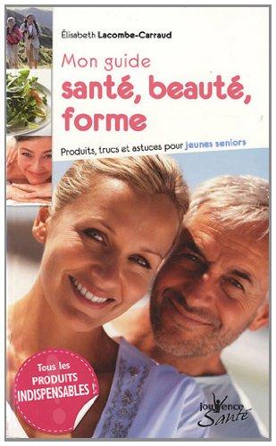 Mon guide santé, beauté, forme : Produits, trucs et astuces pour jeunes seniors