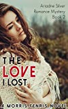 The Love I Lost: Contemporary Romance Mystery (Ariadne Silver Romance Mystery #2)