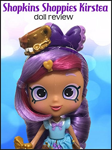 Review: Shopkins Shoppies Kirstea Doll Review
