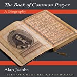 The Book of Common Prayer: A Biography | Alan Jacobs