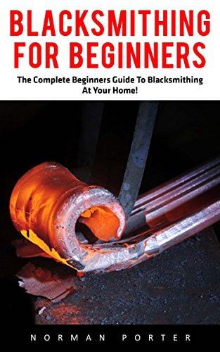 Blacksmithing For Beginners: The Complete Beginners Guide To Blacksmithing At Your Home! (Blacksmithing, How To Blacksmithing, How To Make A Knife)