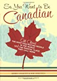 img - for So, You Want to Be Canadian: All About the Most Fascinating People in the World and the Magical Place They Call Home book / textbook / text book