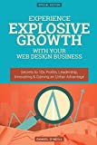 Experience Explosive Growth With Your Web Design Business: Secrets to 10x Profits, Leadership, Innovation & Gaining an Unfair Advantage