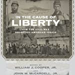 In the Cause of Liberty: How the Civil War Redefined American Ideals | William J. Cooper (editor),John M. McCardell (editor),James M. McPherson,Peter S. Onuf,Christa Dierksheide,Sean Wilentz,Richard Carwardine,George C. Rable,Nina Silber