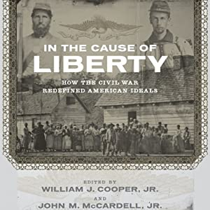 In the Cause of Liberty: How the Civil War Redefined American Ideals | [William J. Cooper (editor), John M. McCardell (editor), James M. McPherson, Peter S. Onuf, Christa Dierksheide, Sean Wilentz, Richard Carwardine, George C. Rable, Nina Silber]