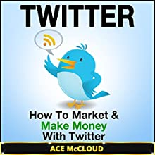 Twitter: How to Market & Make Money with Twitter (       UNABRIDGED) by Ace McCloud Narrated by Joshua Mackey