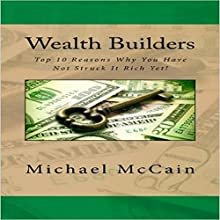 Wealth Builders: Top 10 Reasons Why You Have Not Struck It Rich Yet! Audiobook by Michael McCain Narrated by William Brady