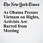 As Obama Presses Vietnam on Rights, Activists Are Barred from Meeting | Gardiner Harris,Jane Perlez