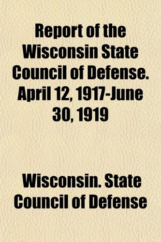 Report of the Wisconsin State Council of Defense. April 12, 1917-June 30, 1919