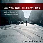 Following Jesus, the Servant King: A Biblical Theology of Covenantal Discipleship (       UNABRIDGED) by Jonathan Lunde Narrated by Tom Casaletto