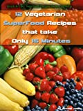 img - for 12 Vegetarian SuperFood Recipes That Take Only 15 Minutes (Quick & Easy Superfood Recipes for any occasion) book / textbook / text book