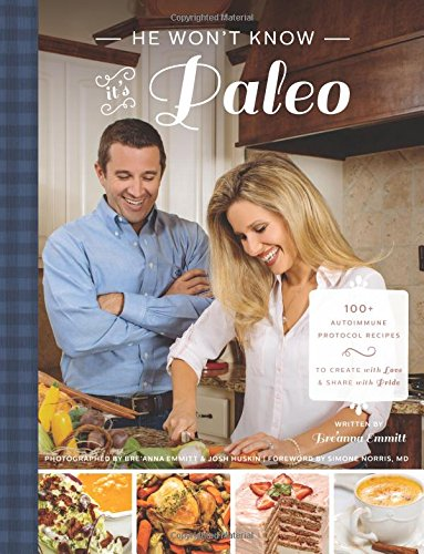 He Won't Know It's Paleo: 100+ Autoimmune Protocol recipes to create with love and share with pride