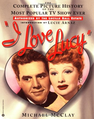 I Love Lucy: The Complete Picture History of the Most Popular TV Show Ever