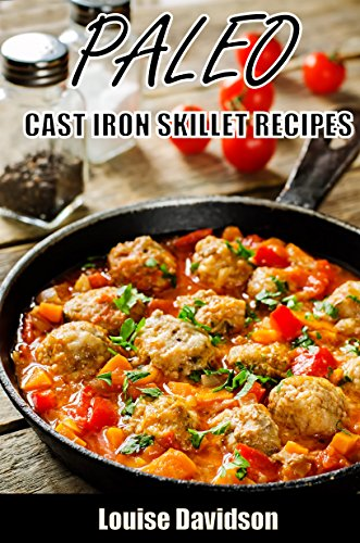 Paleo Cast Iron Skillet Recipes by Louise Davidson