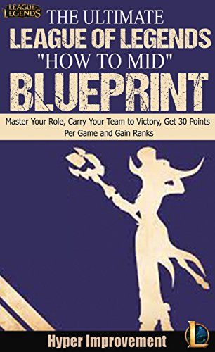 "League of Legends: The Ultimate League of Legends ""How to Mid"" Blueprint - Master Your Role, Carry Your Team to Victory, Get 30 Points Per Game, and Gain ... Legends & Win More Games) (English Edition)"