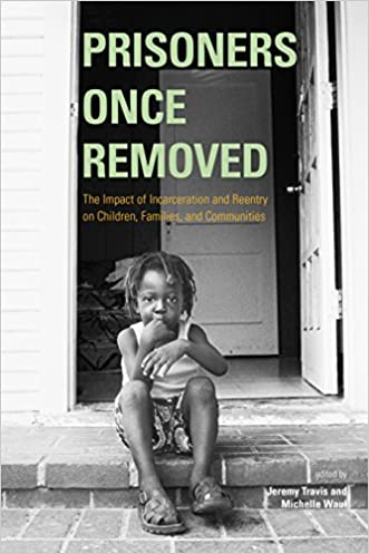 Prisoners Once Removed: The Impact of Incarceration and Reentry on Children, Families, and Communities (Urban Institute Press)