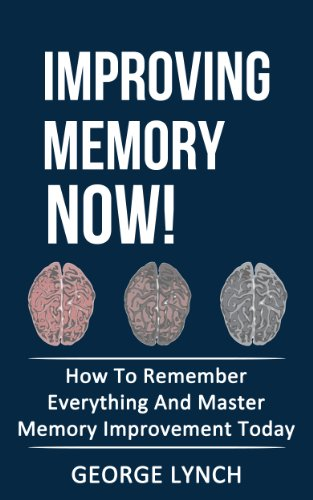 Improving Memory: Now! How To Remember Everything And Master Memory Improvement Today by George Lynch ebook deal