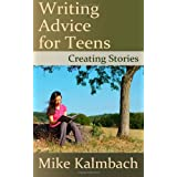 Writing Advice for Teens: Creating Stories: 1by Mike Kalmbach