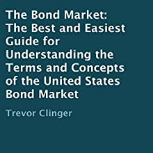 The Bond Market: The Best and Easiest Guide for Understanding the Terms and Concepts of the United States Bond Market (       UNABRIDGED) by Trevor Clinger Narrated by Detris D. Brown
