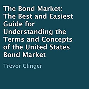 The Bond Market: The Best and Easiest Guide for Understanding the Terms and Concepts of the United States Bond Market Audiobook