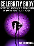 Celebrity Body: Exercise, Diet & Natural Weight loss Secrets of 18 of the Worlds Sexiest Women. (Motivation from the rich and famous to burn belly fat, boost metabolism & improve health & fitness)