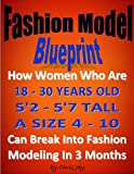 Fashion Model Blueprint: How Women Who Are 18 - 25 YEARS OLD, 5'2 - 5'7 TALL, A SIZE 4 - 10, Can Break Into Fashion Modeling In 3 Months (fitness Model plus Swimsuit Model)
