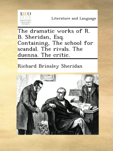 The dramatic works of R. B. Sheridan, Esq. Containing, The school for scandal. The rivals. The duenna. The critic. PDF