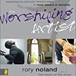 The Worshiping Artist: Equipping You and Your Ministry Team to Lead Others in Worship | Rory Noland