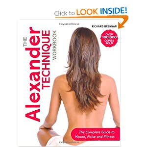 The Alexander Technique Workbook: The Complete Guide to Health, Poise and Fitness Richard Brennan