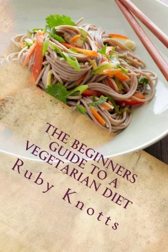 The Beginners Guide to a Vegetarian Diet by Ruby Knotts