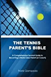 The Tennis Parent s Bible: A Comprehensive Survival Guide to Becoming a World Class Tennis Parent (or Coach)