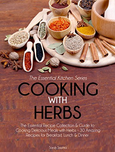 Cooking With Herbs: The Essential Recipe Collection & Guide to Cooking Delicious Meals with Herbs- 30 Amazing Recipes for Breakfast, Lunch, & Dinner (Essential Kitchen Series Book 23) by Sarah Sophia