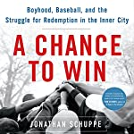 A Chance to Win: Boyhood, Baseball, and the Struggle for Redemption in the Inner City | Jonathan Schuppe