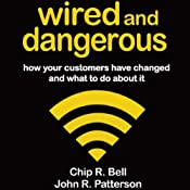 Wired and Dangerous: How Your Customers Have Changed and What to Do About It | [Chip R. Bell, John R. Patterson]