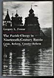 The Parish Clergy in Nineteenth-Century Russia - Crisis, Reform, Counter-Reform