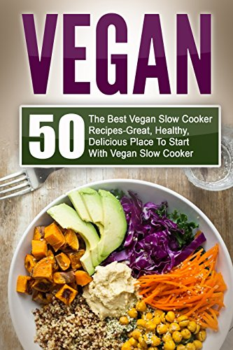Vegan: 50 The Best Vegan Slow Cooker Recipes-Great, Healthy, Delicious Place To Start With Vegan Slow Cooker (Vegan, Vegan Slow Cooker, Vegan Slow Cooker Recipes, Vegan Recipes, Vegan Cookbook) by Joelyn Mckeown
