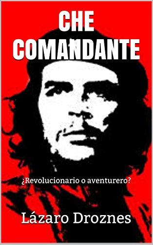 CHE COMANDANTE: ¿Revolucionario o aventurero?