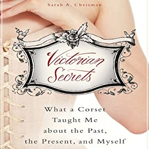 Victorian Secrets: What a Corset Taught Me about the Past, the Present, and Myself | [Sarah A. Chrisman]