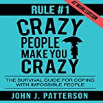 Rule # 1 - Crazy People Make You Crazy (at Work Edition): The Survival Guide for Coping with Impossible People | John J. Patterson