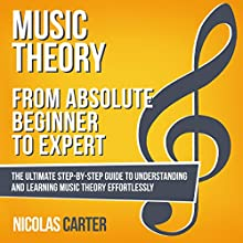 Music Theory: from Absolute Beginner to Expert: The Ultimate Step-by-Step Guide to Understanding and Learning Music Theory Effortlessly Audiobook by Nicolas Carter Narrated by Bryan Howard