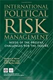 International Political Risk Management: Meeting the Needs of the Present, Anticipating the Challenges of the Future (International Political Risk Management)
