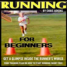 Running for Beginners: Get a Glimpse inside the Runner's World: Your Training Plan on How to Start Running Injury Free (       UNABRIDGED) by Chris Adkins Narrated by Michael Pauley