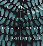 The Poetic Species: A Conversation with Edward O. Wilson and Robert Hass (1934137723) by Wilson, Edward O.