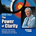 The Power of Clarity: Find Your Focal Point, Maximize Your Income, Minimize Your Effort Speech by Brian Tracy Narrated by Brian Tracy